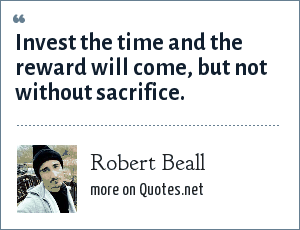 Robert Beall: Invest the time and the reward will come, but not without sacrifice.