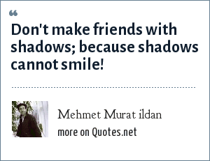 Mehmet Murat ildan: Don't make friends with shadows; because shadows cannot smile!
