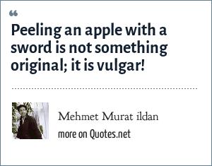 Mehmet Murat ildan: Peeling an apple with a sword is not something original; it is vulgar!