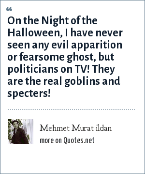 Mehmet Murat ildan: On the Night of the Halloween, I have never seen any evil apparition or fearsome ghost, but politicians on TV! They are the real goblins and specters!