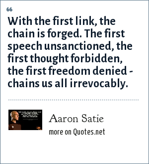Aaron Satie: With the first link, the chain is forged. The first speech unsanctioned, the first thought forbidden, the first freedom denied - chains us all irrevocably.