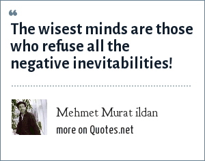 Mehmet Murat ildan: The wisest minds are those who refuse all the negative inevitabilities!