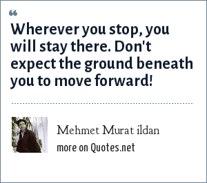 Mehmet Murat ildan: Wherever you stop, you will stay there. Don't expect the ground beneath you to move forward!