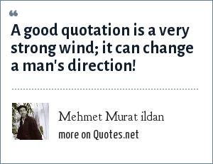 Mehmet Murat ildan: A good quotation is a very strong wind; it can change a man's direction!