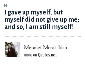 Mehmet Murat ildan: I gave up myself, but myself did not give up me; and so, I am still myself!