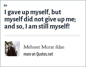 Mehmet Murat ildan: I gave up myself, but myself did not give up me; and so, I am still myself!
