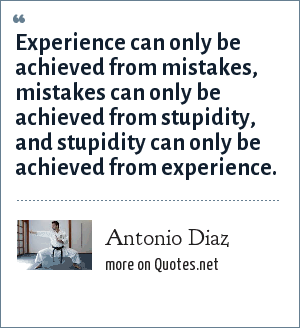 Antonio Diaz: Experience can only be achieved from mistakes, mistakes can only be achieved from stupidity, and stupidity can only be achieved from experience.