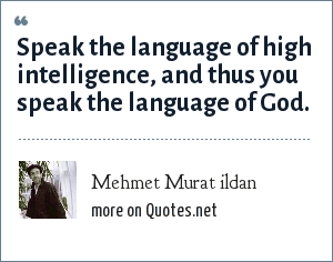 Mehmet Murat ildan: Speak the language of high intelligence, and thus you speak the language of God.