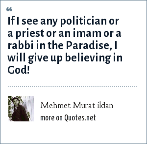 Mehmet Murat ildan: If I see any politician or a priest or an imam or a rabbi in the Paradise, I will give up believing in God!