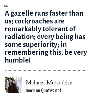 Mehmet Murat ildan: A gazelle runs faster than us; cockroaches are remarkably tolerant of radiation; every being has some superiority; in remembering this, be very humble!