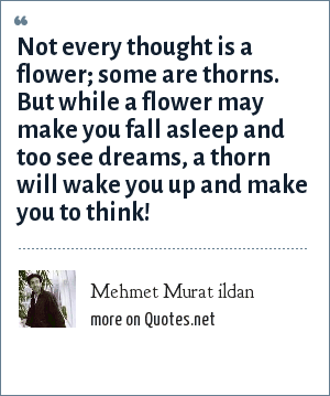Mehmet Murat ildan: Not every thought is a flower; some are thorns. But while a flower may make you fall asleep and too see dreams, a thorn will wake you up and make you to think!