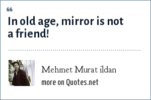 Mehmet Murat ildan: In old age, mirror is not a friend!