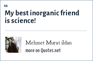 Mehmet Murat ildan: My best inorganic friend is science!