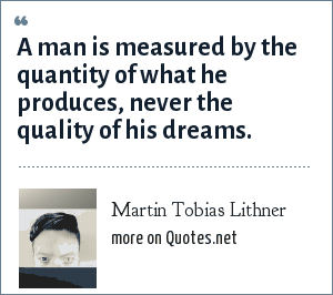 Martin Tobias Lithner: A man is measured by the quantity of what he produces, never the quality of his dreams.