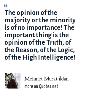 Mehmet Murat ildan: The opinion of the majority or the minority is of no importance! The important thing is the opinion of the Truth, of the Reason, of the Logic, of the High Intelligence!