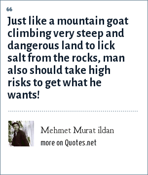Mehmet Murat ildan: Just like a mountain goat climbing very steep and dangerous land to lick salt from the rocks, man also should take high risks to get what he wants!