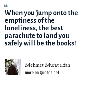 Mehmet Murat ildan: When you jump onto the emptiness of the loneliness, the best parachute to land you safely will be the books!