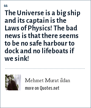 Mehmet Murat ildan: The Universe is a big ship and its captain is the Laws of Physics! The bad news is that there seems to be no safe harbour to dock and no lifeboats if we sink!