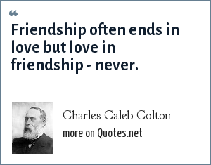 Charles Caleb Colton: Friendship often ends in love but love in friendship - never.