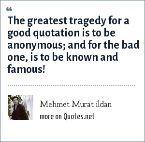 Mehmet Murat ildan: The greatest tragedy for a good quotation is to be anonymous; and for the bad one, is to be known and famous!