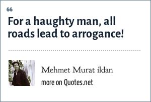 Mehmet Murat ildan: For a haughty man, all roads lead to arrogance!