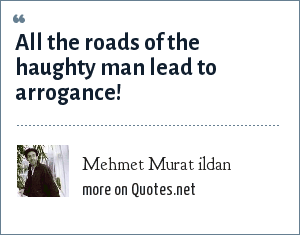 Mehmet Murat ildan: All the roads of the haughty man lead to arrogance!