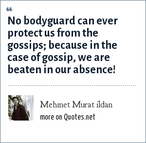 Mehmet Murat ildan: No bodyguard can ever protect us from the gossips; because in the case of gossip, we are beaten in our absence!