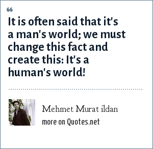 Mehmet Murat ildan: It is often said that it's a man's world; we must change this fact and create this: It's a human's world!