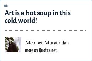Mehmet Murat ildan: Art is a hot soup in this cold world!