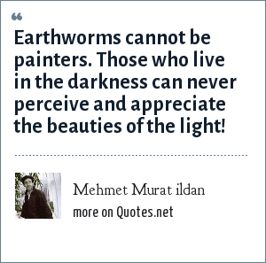 Mehmet Murat ildan: Earthworms cannot be painters. Those who live in the darkness can never perceive and appreciate the beauties of the light!