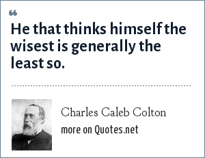 Charles Caleb Colton: He that thinks himself the wisest is generally the least so.
