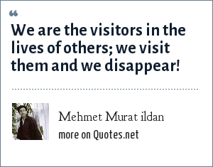 Mehmet Murat ildan: We are the visitors in the lives of others; we visit them and we disappear!