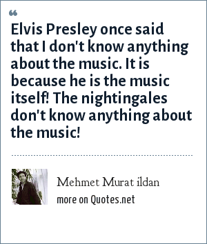 Mehmet Murat ildan: Elvis Presley once said that I don't know anything about the music. It is because he is the music itself! The nightingales don't know anything about the music!