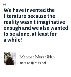 Mehmet Murat ildan: We have invented the literature because the reality wasn't imaginative enough and we also wanted to be alone, at least for a while!