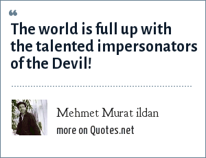Mehmet Murat ildan: The world is full up with the talented impersonators of the Devil!