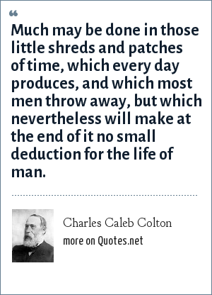 Charles Caleb Colton: Much may be done in those little shreds and patches of time, which every day produces, and which most men throw away, but which nevertheless will make at the end of it no small deduction for the life of man.