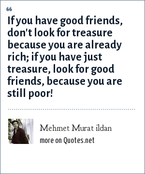 Mehmet Murat ildan: If you have good friends, don't look for treasure because you are already rich; if you have just treasure, look for good friends, because you are still poor!