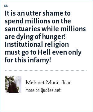 Mehmet Murat ildan: It is an utter shame to spend millions on the sanctuaries while millions are dying of hunger! Institutional religion must go to Hell even only for this infamy!
