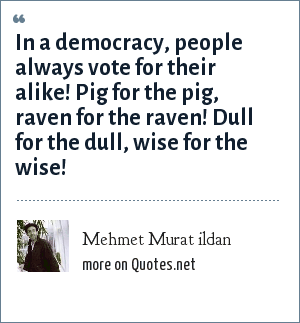 Mehmet Murat ildan: In a democracy, people always vote for their alike! Pig for the pig, raven for the raven! Dull for the dull, wise for the wise!