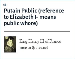 King Henry III of France: Putain Public (reference to Elizabeth I- means public whore)