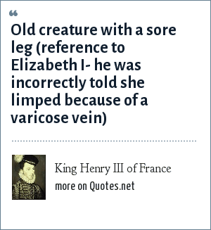 King Henry III of France: Old creature with a sore leg (reference to Elizabeth I- he was incorrectly told she limped because of a varicose vein)