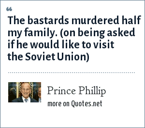 Prince Phillip: The bastards murdered half my family. (on being asked if he would like to visit the Soviet Union)