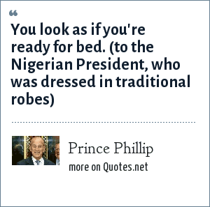 Prince Phillip: You look as if you're ready for bed. (to the Nigerian President, who was dressed in traditional robes)