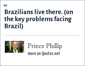 Prince Phillip: Brazilians live there. (on the key problems facing Brazil)
