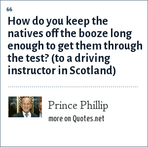Prince Phillip: How do you keep the natives off the booze long enough to get them through the test? (to a driving instructor in Scotland)