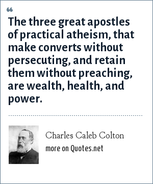Charles Caleb Colton: The three great apostles of practical atheism, that make converts without persecuting, and retain them without preaching, are wealth, health, and power.