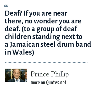 Prince Phillip: Deaf? If you are near there, no wonder you are deaf. (to a group of deaf children standing next to a Jamaican steel drum band in Wales)