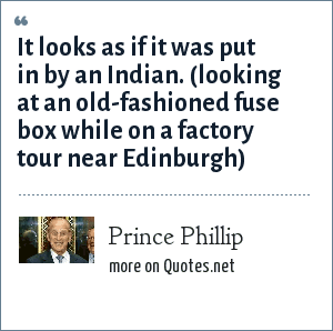 Prince Phillip: It looks as if it was put in by an Indian. (looking at an old-fashioned fuse box while on a factory tour near Edinburgh)