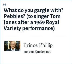 Prince Phillip: What do you gargle with? Pebbles? (to singer Tom Jones after a 1969 Royal Variety performance)