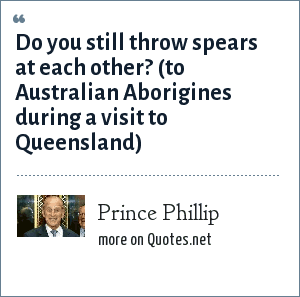 Prince Phillip: Do you still throw spears at each other? (to Australian Aborigines during a visit to Queensland)